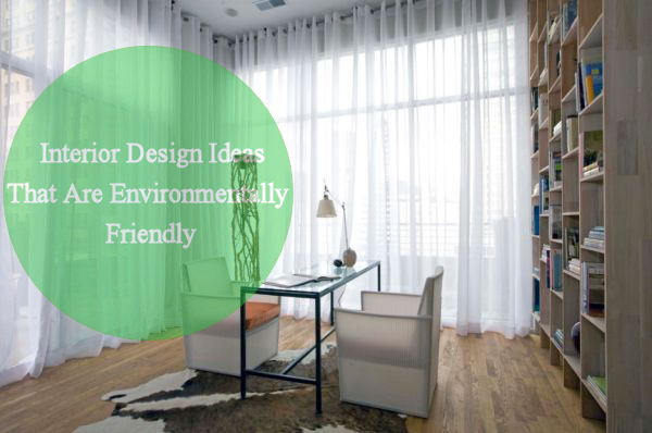 Interior Design Ideas That Are Environmentally Friendly