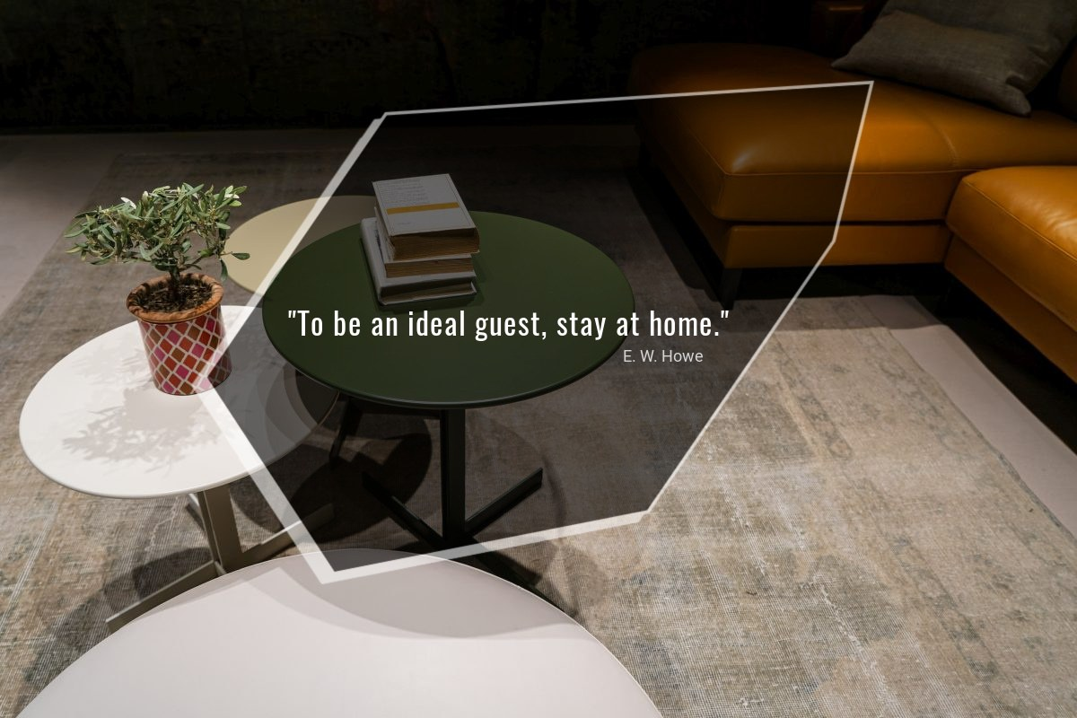 To be an ideal guest, stay at home - E. W. Howe